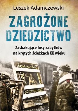 Zagrożone dziedzictwo Zaskakujące losy zabytków na krętych ściezkach XX w. (L.Adamczewski)