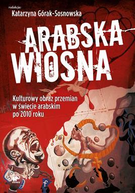 Arabska wiosna Kulturowy obraz przemian w świecie arabskim po 2010 r. (K.Górak-Sosnowska)