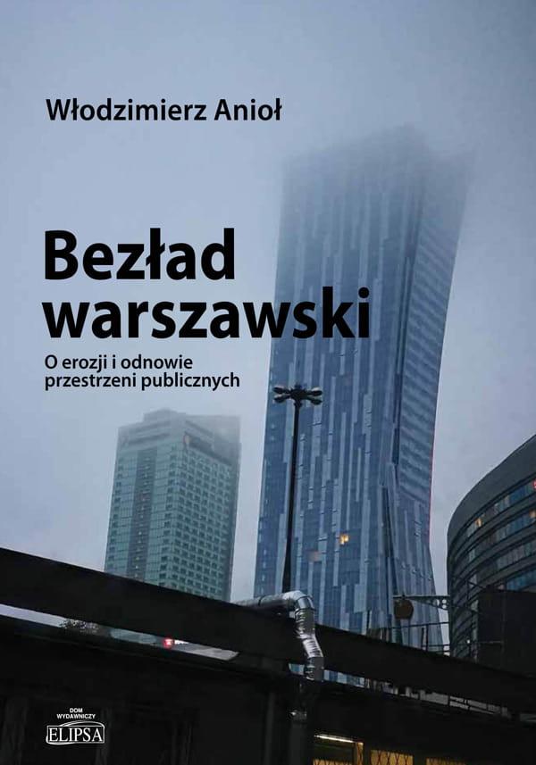 Bezład warszawski O erozji i odnowie przestrzeni publicznych (W.Anioł)