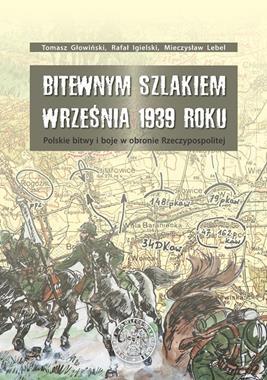 Bitewnym szlakiem września 1939 r. Polskie bitwy i boje w obronie Rzeczypospolitej (T.Głowiński)