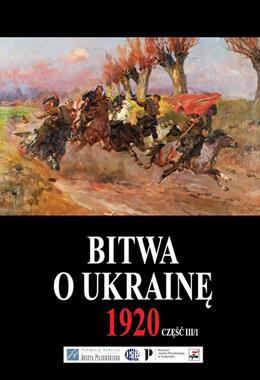 Bitwa o Ukrainę 1920 Część 3 T.1/2 (red.G.Nowik J.S.Tym)