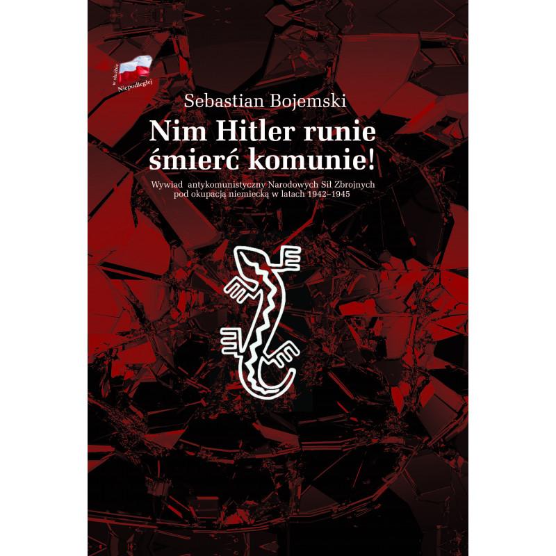 Nim Hitler runie śmierć komunie ! Wywiad antykomunistyczny NSZ pod okupacją niemiecką 1942-1945 (S.Bojemski)