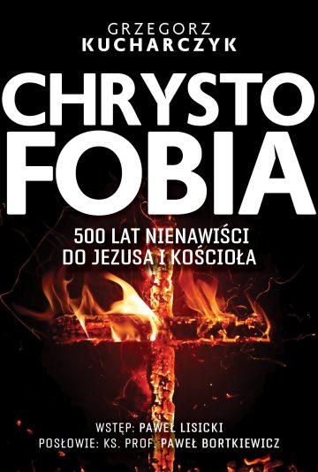 Chrystofobia 500 lat nienawiści do Jezusa i Kościoła (G.Kucharczyk)
