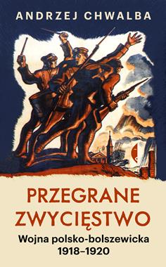 Przegrane zwycięstwo Wojna polsko-bolszewicka 1918-1920 (A.Chwalba)
