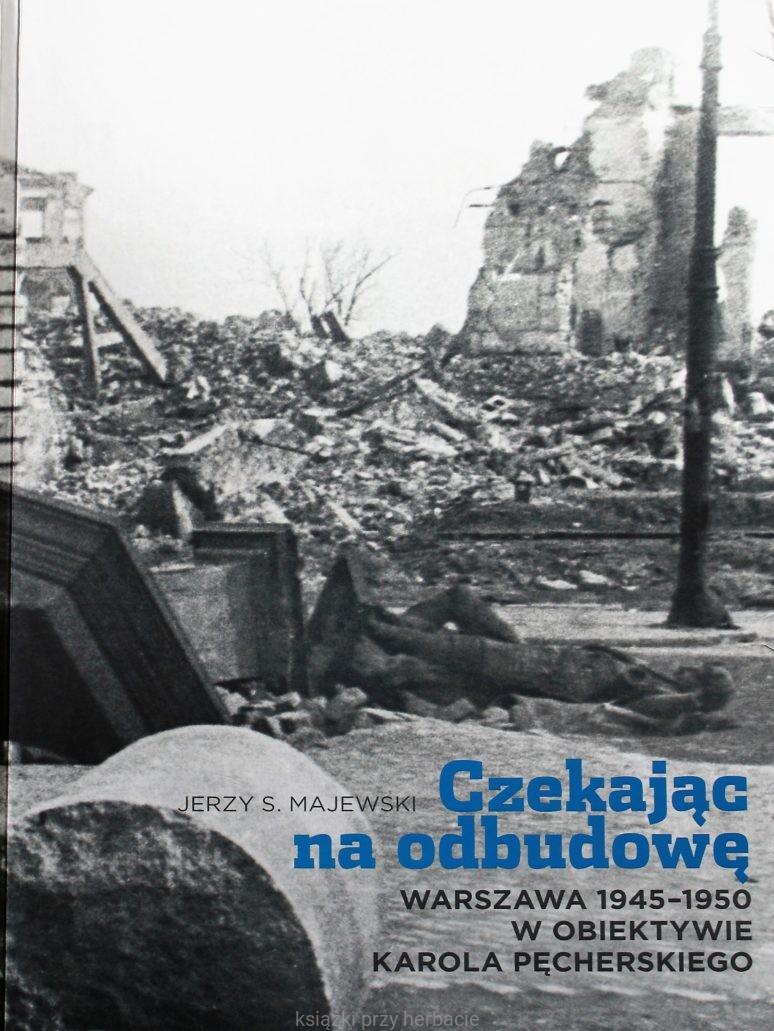 Czekając na odbudowę Warszawa 1945-50 w obiektywie Karola Pęcherskiego (J.S.Majewski)