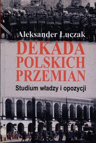 Dekada polskich przemian Studium władzy i opozycji (Al.Łuczak)