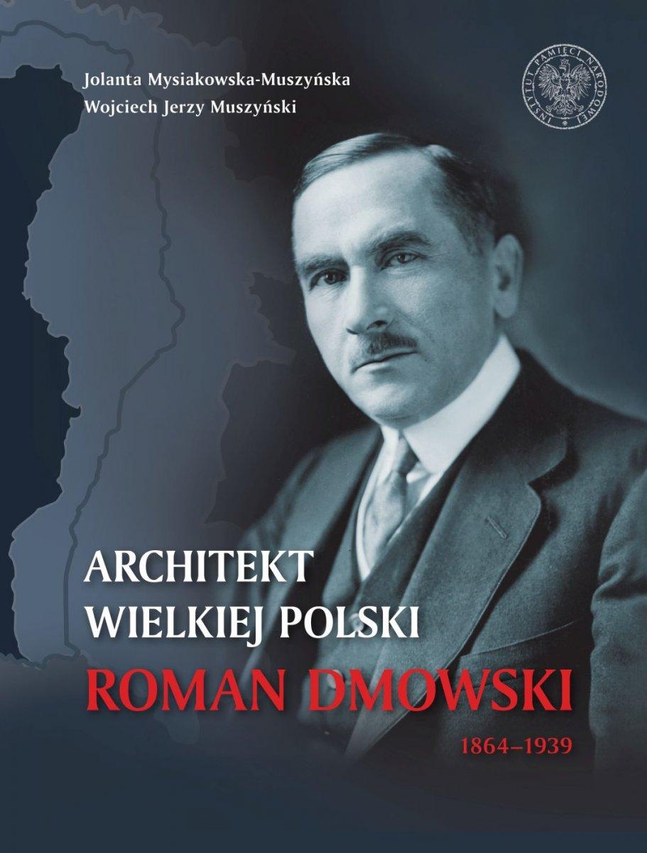 Roman Dmowski 1864-1939 Architekt Wielkiej Polski (J.Mysiakowska-Muszyńska W.J.Muszyński)