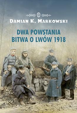 Dwa powstania Bitwa o Lwów 1918 (D.K.Markowski)