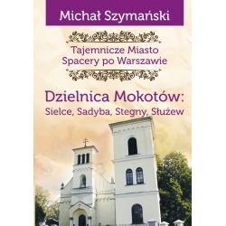 Dzielnica Mokotów :Sielce, Sadyba, Stegny, Służew Tajemnicze Miasto T.9 (M.Szymański)