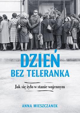 Dzień bez Teleranka Jak się żyło w stanie wojennym (A.Mieszczanek)