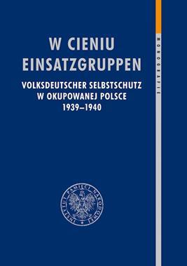 W cieniu Einsatzgruppen Volksdeutscher Selbstschutz w okupowanej Polsce 1939-40 (IPN)
