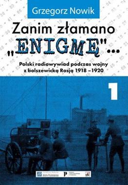 """Zanim złamano """"Enigmę"""" Polski radiowywiad podczas wojny z bolszewicką Rosją 1918-20 T.1 (G.Nowik)"""