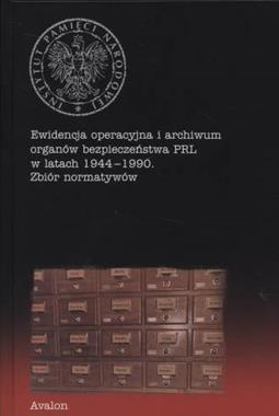 Ewidencja operacyjna i archiwum organów bezpieczeństwa PRL 1944-1990 Zbiór normatywów (red. M.Komaniecka-Łyp)