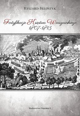 Fortyfikacje Księstwa Warszawskiego 1807-1813 (R.Belostyk)