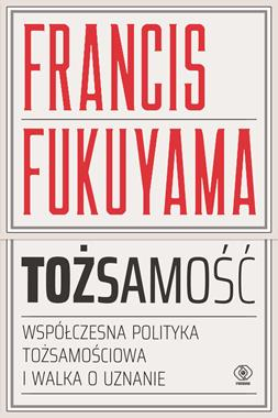 Tożsamość Współczesna polityka tożsamościowa i walka o uznanie (F.Fukuyama)