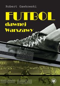Futbol dawnej Warszawy (R.Gawkowski)