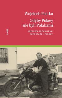 Gdyby Polacy nie byli Polakami Kresowa apokalipsa : reportaże i perory (W.Pestka)