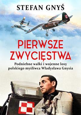 Pierwsze zwycięstwa Podniebne walki i wojenne losy Władysława Gnysia (S.Gnyś)