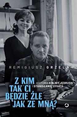 Z kim tak ci będzie źle jak ze mną ? Historia Kaliny Jędrusik i Stanisława Dygata (R.Grzela)