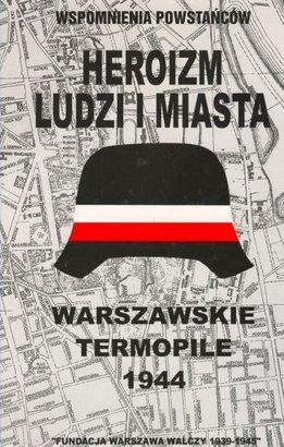 Heroizm ludzi i miasta Wspomnienia powstańców Warszawskie Termopile (red.B.Troński)