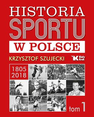 Historia sportu w Polsce1805-2018 T.1 (K.Szujecki)