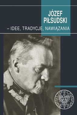 Józef Piłsudski - Idee, tradycje, nawiązania (red.S.Pilarski)