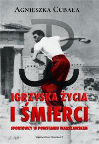 Igrzyska życia i śmierci Sportowcy w Powstaniu Warszawskim (A.Cubała)
