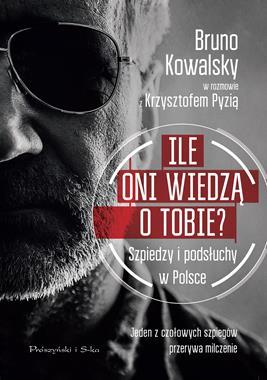 Ile oni wiedzą o Tobie ? Szpiedzy i podsłuchy w Polsce (B.Kowalsky K.Pyzia)