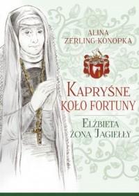 Kapryśne koło fortuny Elżbieta żona Jagiełły (A.Zerling-Konopka)