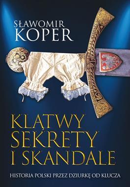 Klątwy sekrety i skandale Historia Polski przez dziurkę od klucza (S.Koper)