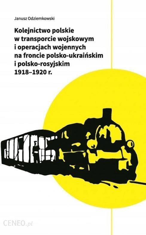 Kolejnictwo polskie w transporcie wojskowym i operacjach wojennych 1918-20 (J.Odziemkowski)
