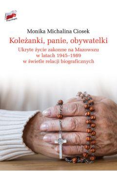 Koleżanki, panie, obywatelki Ukryte życie zakonne na Mazowszu 1945-89 (M.M.Ciosek)