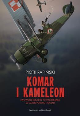 Komar i Kameleon Lwowskie Eskadry Towarzyszące w czasie pokoju i wojny (P.Rapiński)
