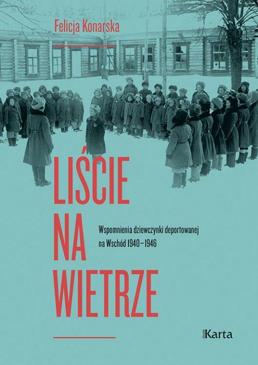 Liście na wietrze Wspomnienia dziewczynki deportowanej na Wschód 1940-46 (F.Konarska)