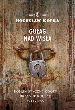 Gułag nad Wisłą Komunistyczne obozy pracy w Polsce 1944-1956 (B.Kopka)