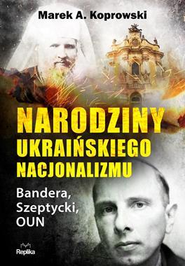 Narodziny ukraińskiego nacjonalizmu Bandera, Szeptycki, OUN (M.A.Koprowski)