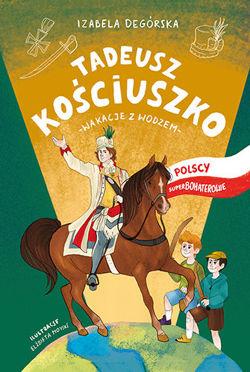 Tadeusz Kościuszko Wakacje z wodzem (I.Degórska)