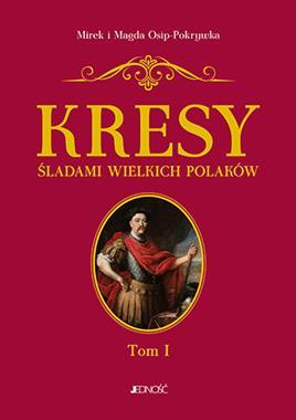 Kresy Śladami wielkich Polaków T.1 Od Sobieskiego do Lema (M. i M. Osip-Pokrywka)