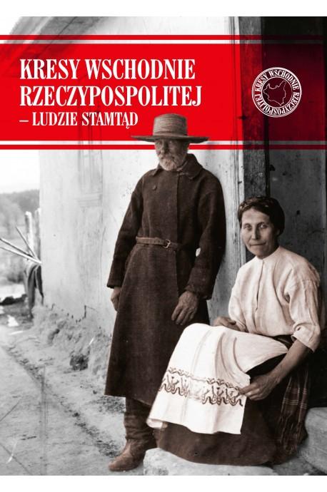 Kresy Wschodnie Rzeczypospolitej - Ludzie stamtąd (red. P.Cichoracki K.Łagojda)