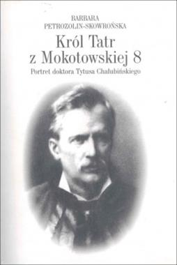 Król Tatr z Mokotowskiej 8 Portret doktora Tytusa Chałubińskiego (B.Petrozolin-Skowrońska)
