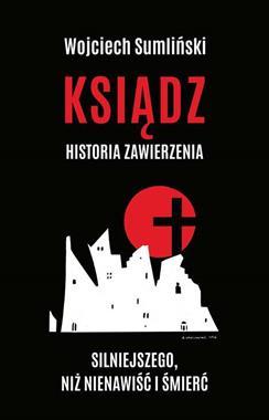 Ksiądz Historia zawierzenia silniejszego niż nienawiść i śmierć (W.Sumliński)
