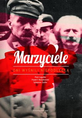 Marzyciele Oni wyśnili Niepodległą (P.Legutko P.F.Nowakowski S.Szefer)