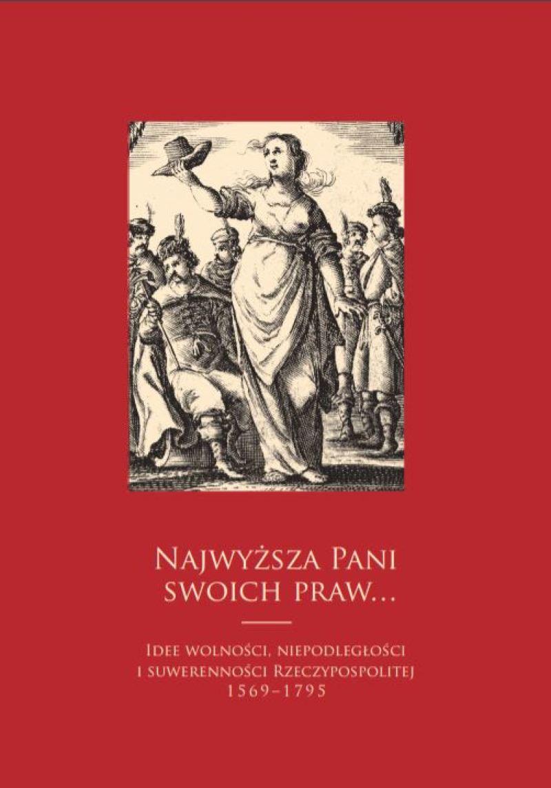 Najwyższa Pani swoich spraw Idee wolności, niepodległości i suwerenności Rzeczypospolitej 1569-1795 (opr.zbiorowe)
