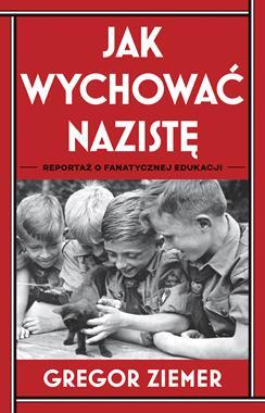 Jak wychować nazistę Reportaż o fanatycznej edukacji (G.Ziemer)