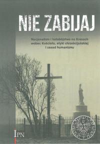 Nie zabijaj Nacjonalizm i ludobójstwo na Kresach wobec Kościoła...(red.W.Osadczy A.Kulczycki)