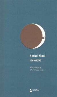 Nieba i ziemi nie widać Wrzesień 1939 Nieznane wspomnienia warszawiaków (red. A.Wrońska)