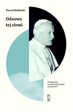 Odnowa tej ziemi I Pielgrzymka Jana Pawła II do Polski czerwiec 1979 (P.Skibiński)