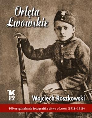 Orlęta Lwowskie 100 oryginalnych fotografii z bitwy o Lwów (1918-1919) (W.Roszkowski)