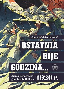 Ostatnia bije godzina Armia Ochotnicza gen. Józefa Hallera 1920 (J.Odziemkowski)