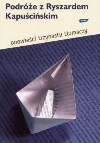 Podróże z Ryszardem Kapuścińskim Opowieści trzynastu tłumaczy (red.B.Dudko)